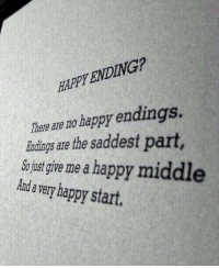 Happy, Happy Endings, and Happy Ending: HAPPY ENDING?  Ther  eare no happy endings.  indings are the saddest part  So just give me a happy mi  Aanda very happy start.