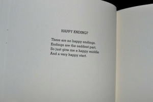 Just Give Me: HAPPY ENDING?  There are no happy endings.  Endings are the saddest part,  So just give me a happy middle  And a very happy start.