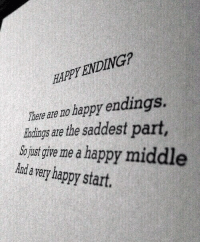 Happy, Happy Endings, and Happy Ending: HAPPY ENDING?  There  are no happy endings.  indings are the saddest part  us gire me a happy middle  Aada very happy start