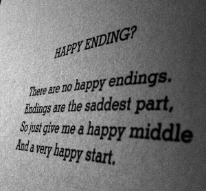 Just Give Me: HAPPY ENDING?  There are no happy endings.  indings are the saddest part  So just give me a happy middle  Andavery happy start.