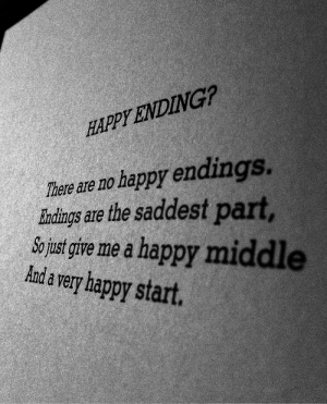 happy ending: HAPPY ENDING?  There are no happy endings.  Iundings are the saddest part,  o ust give me a happy middl  Aanda very happy start.