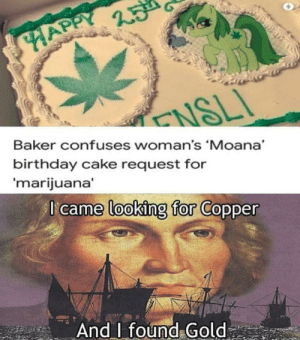 baker: HAPPY  ENSLI  Baker confuses woman's 'Moana  birthday cake request for  'marijuana'  I came looking for Copper  And found Gold