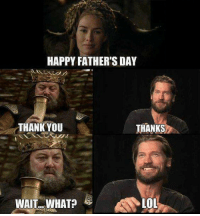 Game of Thrones Memes: HAPPY FATHER'S DAY  THANKYOU  THANKS  LOL  WAIT...WHAT? Game of Thrones Memes