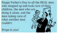 fathers day: Happy Father's Day to all the REAL men  who stepped up and took care of their  children, the men who are  doing it alone, and the  men taking care of  what another man  couldn't.  Props to you!