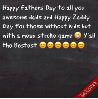 Yeah you 😆 you the best 😜💙: Happy Fathers Day to all you  awesome dads and Happy Zaddy  Day for those without kids but  with a mean stroke game y'all  the Bestest Yeah you 😆 you the best 😜💙