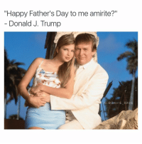 """I'll just leave this right...here. 😏: """"Happy Father's Day to me amirite?""""  Donald J. Trump  IG DAVIE DAVE I'll just leave this right...here. 😏"""