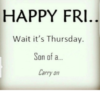Almost there....: HAPPY FRI  Wait it's Thursday.  Son of a  Larry Almost there....