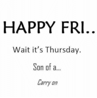 thursday: HAPPY FRI  Wait it's Thursday.  Son of a  Larry on