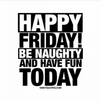 TGIF: HAPPY  FRIDAY  BE NAUGHTY  AND HAVE FUN  TODAY  KINKYQUOTES.COM TGIF