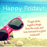 Happy Friday!!! Tu: Happy Friday!  Forget all the  negative things  from the week and  look forward to a great  weekend! Happy Friday!!! Tu