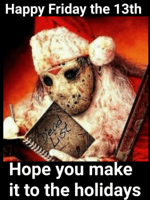 Thinking of you, this holiday season.: Happy Friday the 13th  Ноpe you make  it to the holidays  Dead  List Thinking of you, this holiday season.