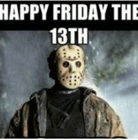 Friday the 13th: HAPPY FRIDAY THE  13TH
