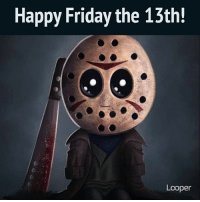 happy friday: Happy Friday the 13th!  Looper