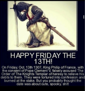 Just a reminder: HAPPY FRIDAY THE  13TH!  On Friday, Oct. 13th 1307, King Philip of France, with  the consent of Pope Clement V, falsely accused The  Order of The Knights Templar of heresy to relieve his  debts to them. They were tortured into confession and  burned at the stake. But you probably thought the  date was about cute, spooky, shit! Just a reminder