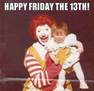 Terrifying, hope your day isn't.: HAPPY FRIDAY THE 13TH! Terrifying, hope your day isn't.