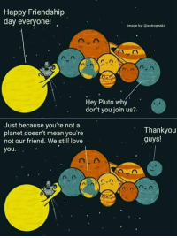 Family, Love, and Happy: Happy Friendship  day everyone!  Image by:@astrogeekz  Hey Pluto why  don't you join us?.  Just because you're not a  planet doesn't mean you're  not our friend. We still love  you.  Thankyou  guys! A truly wholesome family picture