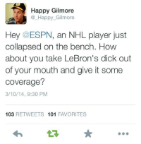 #RealTalk -Kyle: Happy Gilmore  A Happy Gilmore  Hey @ESPN, an NHL player just  collapsed on the bench. How  about you take LeBron's dick out  of your mouth and give it some  coverage?  3/10/14, 9:30 PM  103  RETWEETS 101  FAVORITES #RealTalk -Kyle