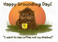 """Who's ready to join me for their caffeination process?☕: Happy Groundhog Day!  """"I want to see coffee not my shadow!"""" Who's ready to join me for their caffeination process?☕"""
