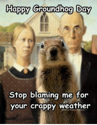 Groundhog Day: Happy Groundhog Day  Stop blaming me for  our crappy weather  s Kazy Korner-