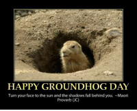 Happy Groundhog Day  ~Nana: HAPPY GROUNDHOG DAY  Turn your face to the sun and the shadows fall behind you. ~Maori  Proverb JC) Happy Groundhog Day  ~Nana
