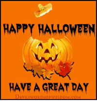 HAPPY HAhLOWEEN  HAVE A GREAT DAY  swORDso Please visit www.Themotivationhotel.com and www.Daveswordsofwisdom.com for great quotes every single day.
