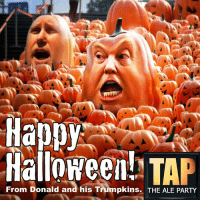 Cheers to Halloween and the impending end of this nightmare election.: Happy  Halloween! TA  From Donald and his Trumpkins. THE ALE PARTY Cheers to Halloween and the impending end of this nightmare election.