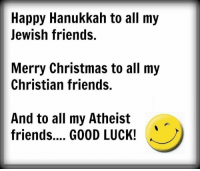 ;): Happy Hanukkah to all my  Jewish friends.  Merry Christmas to all my  Christian friends.  And to all my Atheist  friends.... GOOD LUCK! ;)