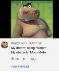meirl: Happy Hoovy 3 days ago  My dream: being straight  My obstacle: Moto Moto  VIEW 3 REPLIES meirl