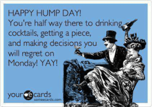 Hump Day, Memes, and Regret: HAPPY HUMP DAY!  You're half way there to drinkin  cocktails, getting a piece,  and making decisions you  will regret on  Monday! YAY!  ourde cards  someecards.com Happy #HumpDay!