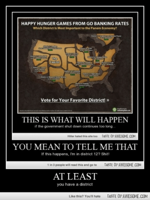 at leasthttp://omg-humor.tumblr.com: HAPPY HUNGER GAMES FROM GO BANKING RATES  Which District Is Most Important to the Panem Economy?  District 13 Grapit and Nuclear Power  Ohrk lumber  District9 Grain  Sector Fam us  District S Pow  Sectertertim  Distrit Tenology  Setr C  District Transpertaon  The  Capitol  DistrictTextilen  Sct Cuhg Aan  An  Distrin12 Coal  Sectur Coal ning  District 1:Lumary  District 10: Livestock  District 11Agricuture  Certer Feod Potue  District 2: Masonry Stone Mining  Dstrict 4 Fishing  Get Faming n  Vote for Your Favorite District! »  Golentingliatn.com  Edonthe  THIS IS WHAT WILL HAPPEN  if the government shut down continues too long..  TASTE OF AWESOME.COM  Hitler hated this site too  YOU MEAN TO TELL ME THAT  If this happens, I'm in district 12? Shit!  1 in 3 people will read this and go to  TASTE OF AWESOME.COM  AT LEAST  you have a district  TASTE OF AWESOME.COM  Like this? You'll hate at leasthttp://omg-humor.tumblr.com