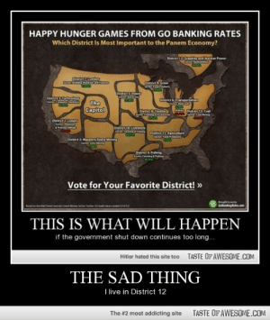 The sad thinghttp://omg-humor.tumblr.com: HAPPY HUNGER GAMES FROM GO BANKING RATES  Which District Is Most Important to the Panem Economy?  District 13 Graphiteand Nuclear Power  ল  District 7Lumber  Sector: Bulidng Materals d Fature  District 9: Grain  SesterFaodLavdut  District S: Power  Sector Eleiy  District Technelogy  Sector Compute Hardare  District 6 Transportation  Sector Ra aeh  The  Capitol  Ain District 12 Coal  Sector Coal Mining  District 8: Textiles  Sector Clathang Arcessaries  District 1 Luxury  Sector: Planinum  Precious Meta  District 10: Livestock  Sertur Fa hng  District 11 Agriculture  Sector. Feod Produers  District 2: Masonry Stone Mining  Sector Gold Ming  District 4 Fishing  Serter Farmin ishing  18.15%  Vote for Your Favorite District! »  g youby  GolankingRates.com  Rasedion the Wall Sereet a Sman Money Sector  THIS IS WHAT WILL HAPPEN  if the government shut down continues too long...  TASTE OF AWESOME.COM  Hitler hated this site too  THE SAD THING  I live in District 12  TASTE OF AWESOME.COM  The #2 most addicting site The sad thinghttp://omg-humor.tumblr.com