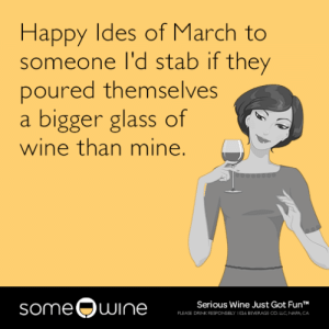 Tumblr, Wine, and Blog: Happy Ides of March to  someone I'd stab if they  poured themselves  a bigger glass of  wine than mine.  someQwine  Serious Wine Just Got FunT  PLEASE DRINK RESPONSELY  026 BEVERAGE COLLC, NAPA, CA memehumor:  Happy Ides of March to someone I'd stab if they poured themselves a bigger glass of wine than mine.