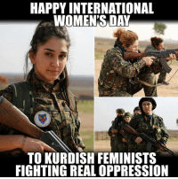 Memes, International Women's Day, and Happy: HAPPY INTERNATIONAL  WOMEN'S DAY  TO KURDISH FEMINISTS  FIGHTINGREAL OPPRESSION (GC)