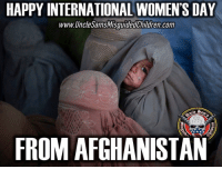 Memes, Afghanistan, and Afghan: HAPPY INTERNATIONAL WOMEN'S DAY  www. Uncle SamsMisg  Conn  FROM AFGHANISTAN 🇺🇸 One of the worst places in the world to be a woman. Yet, our military is ordered to stand down on women and child abuse, incest, rape, pedophilia etc actually Our military will get NJP for stopping one of these barbaric acts because as they are told is their culture. How can we repair a country if their unmorality and indecency goes against everything we know is good? This is difficult to watch, either we live them to fend for themselves or we stop it .. but the war in Afghanistan is not about the Afghan people or the taliban and we all know it. 👊🏽😎👍🏽 UncleSamsMisguidedChildren 🇺🇸 Check out our store. Link in bio. 🇺🇸 LIKE our Facebook page Fb.Com-UncleSamsMisguidedChildren.Net 🇺🇸 Subscribe to our YouTube Channel youtube.com-channel-UC-5fbO9oT3SKREKe2pBFK8A 🇺🇸 Visit our website for more News and Information. 🇺🇸 www.UncleSamsMisguidedChildren.com 🇺🇸 Tag your Friends and Join our Fam @unclesamsmisguidedchildren Use code USMCNATION10 for 10% off TrumpTrain Murica USMCNation PewPewLife 2A Military MAGA tactical veteran Veterans feminism Gun Ammo USMC 0311 Army Navy K9 Infantry gijane Guns Police donaldtrump oathkeeper Conservative internationalwomensday iwd2017 happyinternationalwomensday IWD.