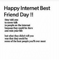 Love you all a lot: Happy Internet Best  Friend Day  they told you  to never talk  to people on the internet  because they could be liars  and ruin your life  but what they didn't tell you  was that they could be  some of the best people you'll ever meet Love you all a lot