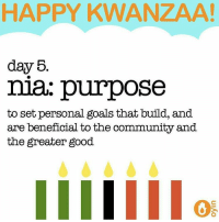 Community, Memes, and Beneficial: HAPPY KWANZAA!  day 5  nia purpose  to set personal goals that build, and  are beneficial to the community and  the greater good.