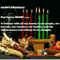 Memes, Victorious, and Righteousness: HAPPY KWANZAA!  Day sevens IMANI! (Faith)  To believe with all our hearts in our people, our  parents, our teachers, our leaders, and the  righteousness and victory of our truggle. HAPPY50THKWANZAA! HAPPYKWANZAA KWANZAA2016 7thDAY 7thPRINCIPLE HabariGani? IMANI- FAITH - RIGHTEOUSNESS & VICTORY