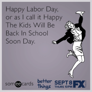 Labors Day: Happy Labor Day  or as I call it Happy  The Kids Will Be  Back In School  Soon Day  better SEPT8  someecards iTUSOPM  ее  nas THURS 1OPM