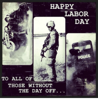 Thank you all: HAPPY  LABOR  DAY  POLICE  TO ALL OF  THOSE WITHOUT  THE DAY OFF Thank you all