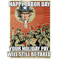 Labor Day: HAPPY LABOR DAY  YOUR HOLIDAY PAY  WILL STILL BE