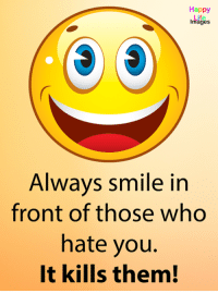Smile: Happy  Life  Images  Always smile in  front of those who  hate you  It kills them!