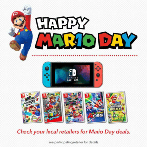 Celebrate MAR10 Day with some of his Nintendo Switch adventures! Purchase a select Nintendo Switch system and get 50% off one of these five select Mario games!  Offer ends 3/16; while supplies last.  https://www.nintendo.com/games/sales-and-deals: HAPPY  MARIO DAY  0  NINTENDO  SWITCH  surEn  MARIO BROS  DELUXG  MARIDTENNIS  ces  i)ウ  Check your local retailers for Mario Day deals.  See participating retailer for details. Celebrate MAR10 Day with some of his Nintendo Switch adventures! Purchase a select Nintendo Switch system and get 50% off one of these five select Mario games!  Offer ends 3/16; while supplies last.  https://www.nintendo.com/games/sales-and-deals