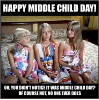 middle child: HAPPY MIDDLE CHILD DAY!  OH, YOU DIDNTNOTICE ITWAS MIDDLE CHILD DAY?  OF COURSE NOT NO ONE EVER DOES