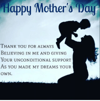 Thank you to the super moms out there who saw the champion inside us before we ever saw it for ourselves. Happy Mother's Day!: Happy Mother Day  THANK YOU FOR ALWAYS  BELIEVING IN ME AND GIVING  YOUR UNCONDITIONAL SUPPORT  As YOU MADE MY DREAMS YOUR  OWN. Thank you to the super moms out there who saw the champion inside us before we ever saw it for ourselves. Happy Mother's Day!