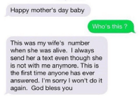 💔 Poor Fella!: Happy mother's day baby  Who's this?  This was my wife's number  when she was alive. always  send her a text even though she  is not with me anymore. This is  the first time anyone has ever  answered. I'm sorry l won't do it  God bless you  again. 💔 Poor Fella!