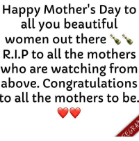 Happy Mother's Day to all you mums, and RIP to the ones who aren't here no more 👼👼: Happy Mother's Day to  all you beautiful  women out there  R.I.P to all the mothers  who are watching from  above. Congratulations  to all the mothers to be. Happy Mother's Day to all you mums, and RIP to the ones who aren't here no more 👼👼