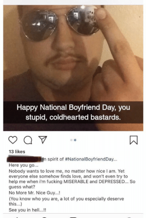 Fucking, Love, and Guess: Happy National Boyfriend Day, you  stupid, coldhearted bastards.  13 likes  .  .  Rmln spirit of #NationalBoyfriendDay  Here you go...  Nobody wants to love me, no matter how nice I am. Yet  everyone else somehow finds love, and won't even try to  help me when i'm fucking MISERABLE and DEPRESSED... So  guess what?  No More Mr. Nice Guy...!  (You know who you are, a lot of you especially deserve  this...)  See you in hel...! WHY WON'T ANYONE LOVE ME!?