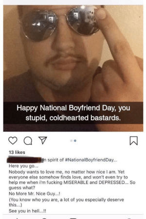 Fucking, Love, and Guess: Happy National Boyfriend Day, you  stupid, coldhearted bastards.  13 likes  ENn spirit of #NationalBoyfriendDay  -  -  Here you go...  Nobody wants to love me, no matter how nice I am. Yet  everyone else somehow finds love, and won't even try to  help me when i'm fucking MISERABLE and DEPRESSED... So  guess what?  No More Mr. Nice Guy...!  (You know who you are, a lot of you especially deserve  this...)  See you in hell...! See you in hell...!!