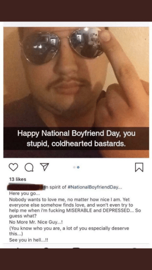 Fucking, Love, and Guess: Happy National Boyfriend Day, you  stupid, coldhearted bastards.  13 likes  spirit of #NationalBoyfriendDay  Here you go...  Nobody wants to love me, no matter how nice I am. Yet  everyone else somehow finds love, and won't even try to  help me when i'm fucking MISERABLE and DEPRESSED... So  guess what?  No More Mr. Nice Guy...!  (You know who you are, a lot of you especially deserve  this...)  See you in hell...! No more Mr. Nice Guy!