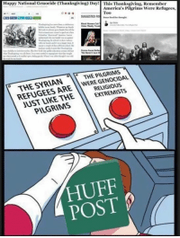 Memes, Patriotic, and Thanksgiving Day: Happy National Genocide (Thanksgiving) Day  This Thanksgiving, Remember  America's Pilgrims Were Refugees,  Too  SUGGESTED FO  Black Women  Really  PILGRIMS  THE SYRIAN  WERE THE ARE  EXTREMISTS  THE  UST PILGRIMAS  POST HuffPo is a disgrace.  Sent by Thomas, a patriot.